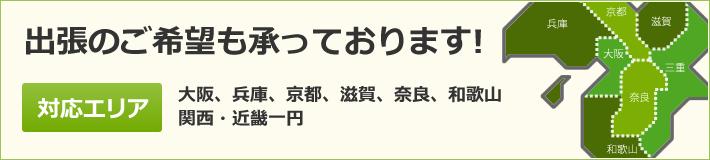 出張のご希望も承っております!対応エリア/大阪、兵庫、京都、滋賀、奈良、和歌山関西・近畿一円